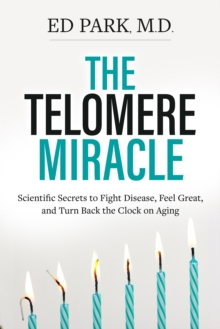 The Telomere Miracle : Scientific Secrets to Fight Disease, Feel Great, and Turn Back the Clock on Aging, Hardback Book