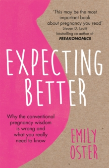 Expecting Better : Why the Conventional Pregnancy Wisdom is Wrong and What You Really Need to Know, Paperback / softback Book