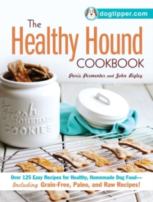 The Healthy Hound Cookbook : Over 125 Easy Recipes for Healthy, Homemade Dog Food--Including Grain-Free, Paleo, and Raw Recipes!, Paperback / softback Book