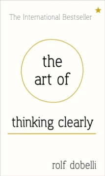 The Art of Thinking Clearly: Better Thinking, Better Decisions, Hardback Book