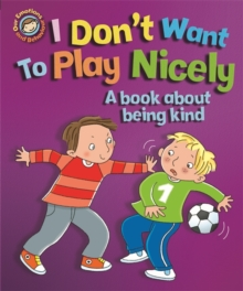Our Emotions and Behaviour: I Don't Want to Play Nicely: A book about being kind, Paperback / softback Book