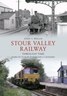 Stour Valley Railway Through Time : Marks Tey to Bury St Edmunds & Cavendish, Paperback / softback Book