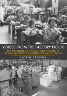 Voices from the Factory Floor : The Experiences of Women who Worked in the Manufacturing Industries in Wales, 1945-75, Paperback / softback Book