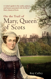 On the Trail of Mary, Queen of Scots : A visitor's guide to the castles, palaces and houses associated with the life of Mary, Queen of Scots, Hardback Book
