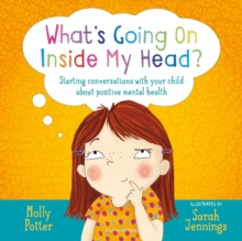 What's Going On Inside My Head? : Starting Conversations with Your Child About Positive Mental Health, Hardback Book