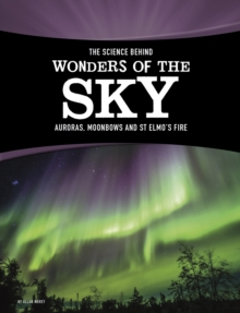 The Science Behind Wonders of the Sky : Auroras, Moonbows, and St. Elmo's Fire, Hardback Book