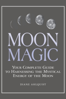 Moon Magic : Your Complete Guide to Harnessing the Mystical Energy of the Moon, Paperback / softback Book