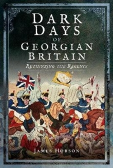 Dark Days of Georgian Britain : Rethinking the Regency, Hardback Book