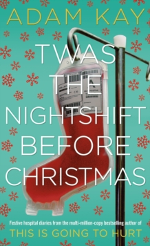 Twas The Nightshift Before Christmas : Festive hospital diaries from the author of million-copy hit This is Going to Hurt, Hardback Book