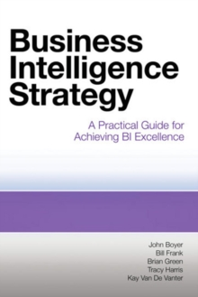 Business Intelligence Strategy : A Practical Guide for Achieving BI Excellence, Paperback / softback Book