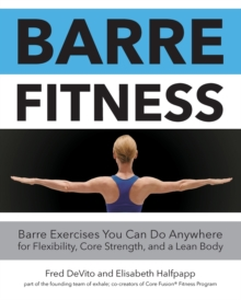 Barre Fitness : Barre Exercises You Can Do Anywhere for Flexibility, Core Strength, and a Lean Body, Paperback / softback Book