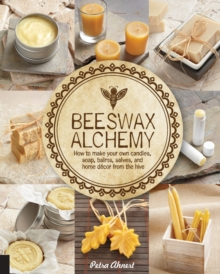 Beeswax Alchemy : How to Make Your Own Soap, Candles, Balms, Creams, and Salves from the Hive, Paperback / softback Book