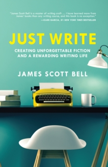 Just Write : Creating Unforgettable Fiction and a Rewarding Writing Life, Paperback / softback Book