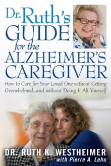 Dr Ruth's Guide for the Alzheimer's Caregiver : How to Care for Your Loved One without Getting Overwhelmedand without Doing It All Yourself, Paperback / softback Book