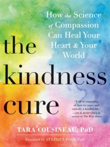 The Kindness Cure : How the Science of Compassion Can Heal Your Heart and Your World, Paperback / softback Book