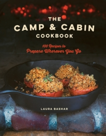 The Camp & Cabin Cookbook : 100 Recipes to Prepare Wherever You Go, Hardback Book