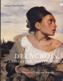 Delacroix and His Forgotten World : The Origins of Romantic Painting, Hardback Book