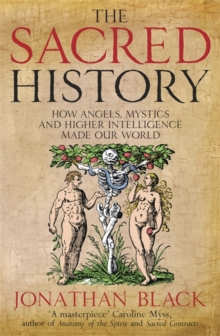 The Sacred History : How Angels, Mystics and Higher Intelligence Made Our World, Paperback / softback Book