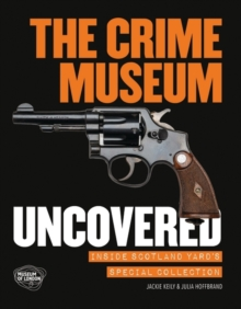 The Crime Museum Uncovered : Inside Scotland Yard's Special Collection, Paperback / softback Book