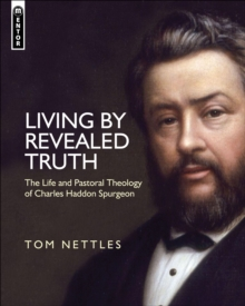 Living by Revealed Truth : The Life and Pastoral Theology of Charles Haddon Spurgeon, Hardback Book