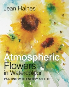 Jean Haines' Atmospheric Flowers in Watercolour : Painting with Energy and Life, Hardback Book