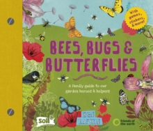 Bees, Bugs and Butterflies : A family guide to our garden heroes and helpers, Hardback Book