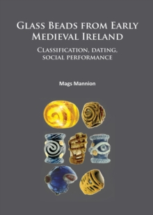 Glass Beads from Early Medieval Ireland : Classification, dating, social performance, Paperback / softback Book
