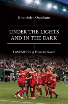 Under the Lights and In the Dark : Untold Stories of Women's Soccer, Hardback Book