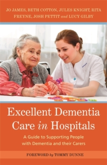Excellent Dementia Care in Hospitals : A Guide to Supporting People with Dementia and Their Carers, Paperback / softback Book