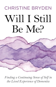Will I Still Be Me? : Finding a Continuing Sense of Self in the Lived Experience of Dementia, Paperback / softback Book