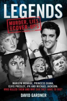Legends: Murder, Lies and Cover-Ups : Marilyn Monroe, Princess Diana, Elvis Presley, JFK and Michael Jackson: Who Killed Them and Why Did They Have to Die?, Paperback / softback Book