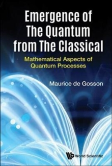 Emergence Of The Quantum From The Classical: Mathematical Aspects Of Quantum Processes, Hardback Book
