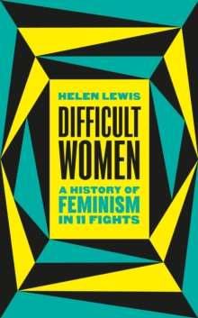 Difficult Women : A History of Feminism in 11 Fights, Hardback Book