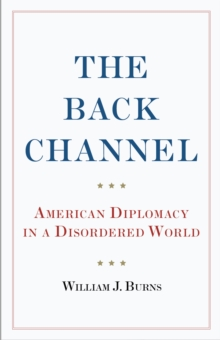 The Back Channel : American Diplomacy in a Disordered World, Hardback Book