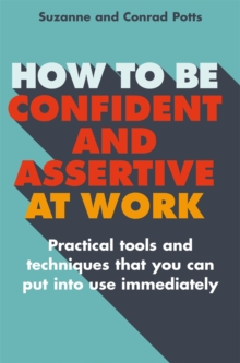 How to be Confident and Assertive at Work : Practical tools and techniques that you can put into use immediately, Paperback / softback Book