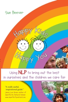 Happy Kids Happy You : Using NLP to Bring Out the Best in Ourselves and the Children we Care For, Paperback / softback Book