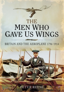 The Men Who Gave Us Wings : Britain and the Aeroplane 1796-1914, Hardback Book