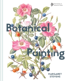 Botanical Painting with the Society of Botanical Artists : Comprehensive techniques, step-by-steps and gallery, Hardback Book