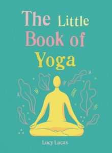 The Little Book of Yoga : Harness the ancient practice to boost your health and wellbeing