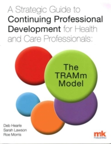 A Strategic Guide to Continuing Professional Development for Health and Care Professionals: The Tramm Model, Paperback / softback Book