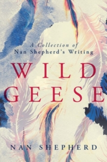 Wild Geese : A Collection of Nan Shepherd's Writings, Paperback / softback Book