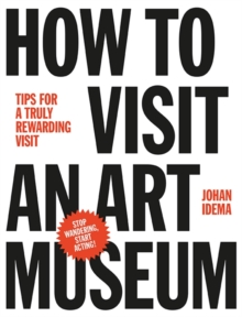 How to Visit an Art Museum: Tips for a Truly Rewarding Visit, Hardback Book
